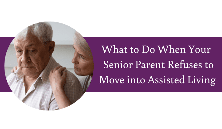 What to Do When Your Senior Parent Refuses to Move to Assisted Living