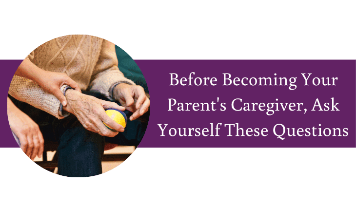 Before Becoming Your Parent's Caregiver, Ask Yourself These Questions
