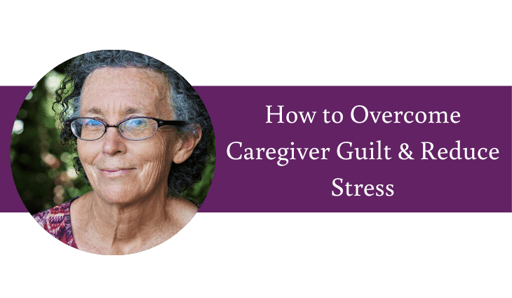 How to Overcome Caregiver Guilt & Reduce Stress When Caring for Aging Parents