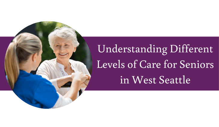 Understanding Different Levels of Care for Seniors in West Seattle