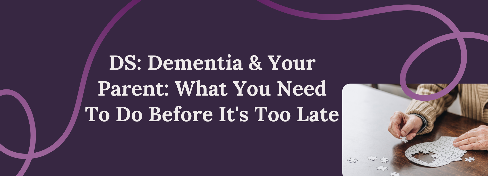 Dementia & Your Parent: What You Need To Do Before It's Too Late