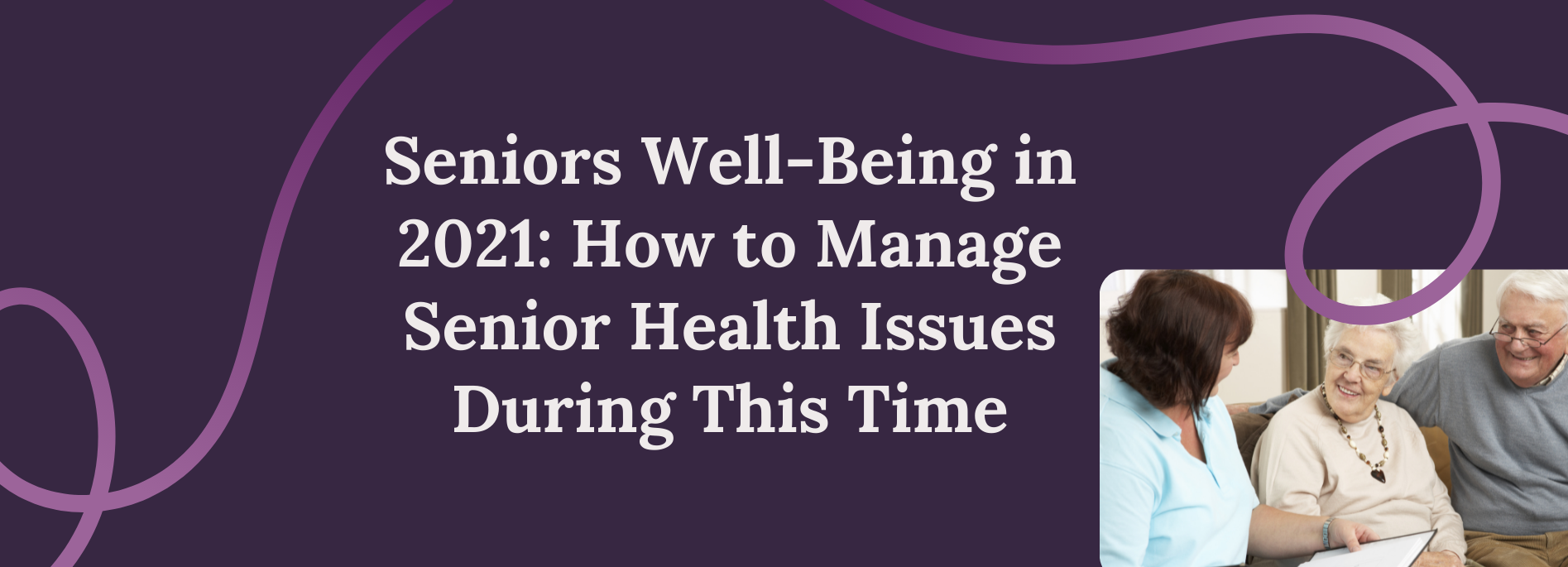 Seniors Well-Being in 2021: How to Manage Senior Health Issues During This Time